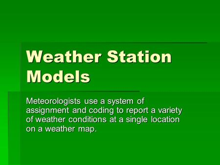 Weather Station Models Meteorologists use a system of assignment and coding to report a variety of weather conditions at a single location on a weather.
