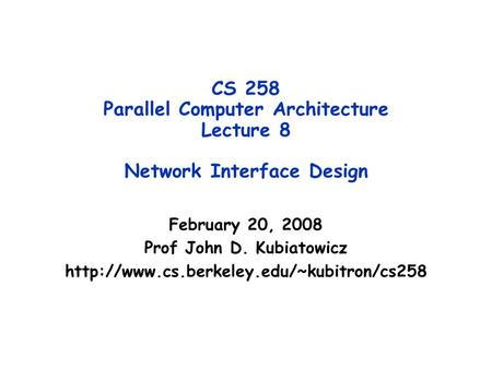 CS 258 Parallel Computer Architecture Lecture 8 Network Interface Design February 20, 2008 Prof John D. Kubiatowicz