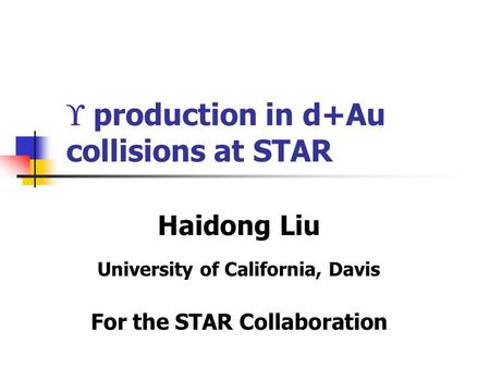  production in d+Au collisions at STAR Haidong Liu University of California, Davis For the STAR Collaboration.
