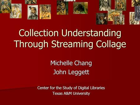 Collection Understanding Through Streaming Collage Michelle Chang John Leggett Center for the Study of Digital Libraries Texas A&M University.