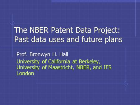 The NBER Patent Data Project: Past data uses and future plans Prof. Bronwyn H. Hall University of California at Berkeley, University of Maastricht, NBER,