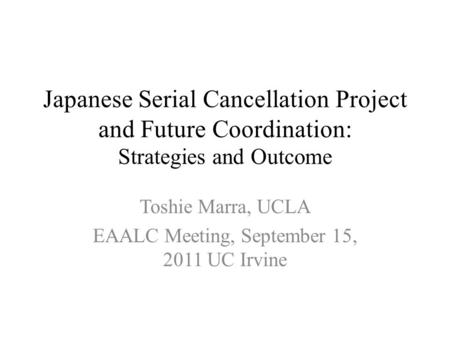 Japanese Serial Cancellation Project and Future Coordination: Strategies and Outcome Toshie Marra, UCLA EAALC Meeting, September 15, 2011 UC Irvine.