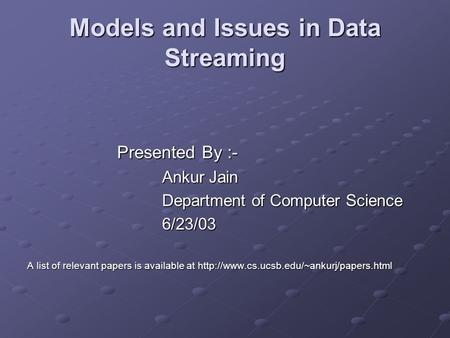 Models and Issues in Data Streaming Presented By :- Ankur Jain Department of Computer Science 6/23/03 A list of relevant papers is available at