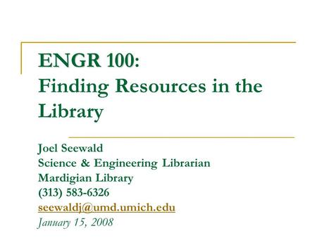 ENGR 100 ENGR 100: Finding Resources in the Library Joel Seewald Science & Engineering Librarian Mardigian Library (313) 583-6326