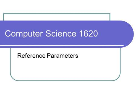 Computer Science 1620 Reference Parameters. Parameters – Pass by Value recall that the parameter of a function is assigned the value of its corresponding.