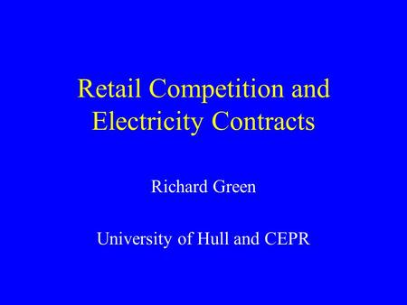 Retail Competition and Electricity Contracts Richard Green University of Hull and CEPR.