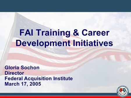 FAI Training & Career Development Initiatives Gloria Sochon Director Federal Acquisition Institute March 17, 2005.