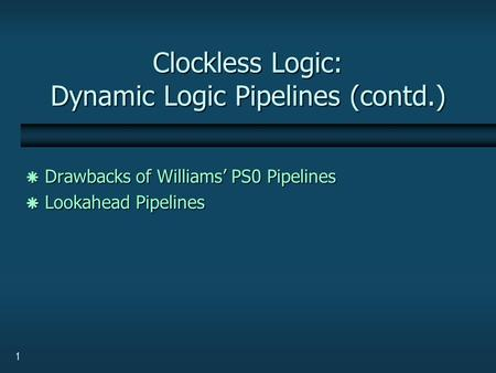 1 Clockless Logic: Dynamic Logic Pipelines (contd.)  Drawbacks of Williams' PS0 Pipelines  Lookahead Pipelines.