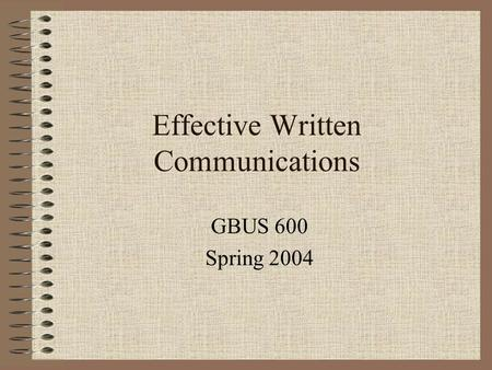 Effective Written Communications GBUS 600 Spring 2004.