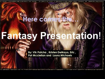 Here comes the… Fantasy Presentation! By: Vik Patcha, Kristen DeMayo, Eric, Pat Mcclellan and Laura Michaels.