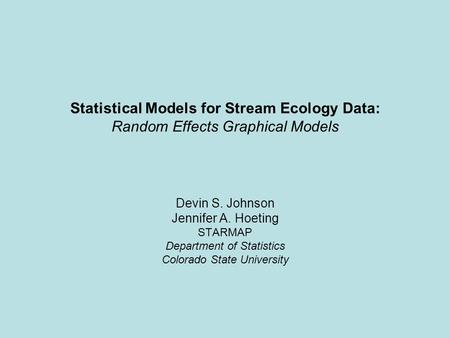 Statistical Models for Stream Ecology Data: Random Effects Graphical Models Devin S. Johnson Jennifer A. Hoeting STARMAP Department of Statistics Colorado.