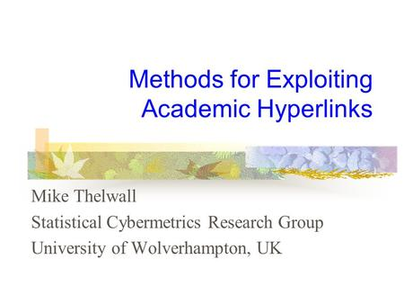 Methods for Exploiting Academic Hyperlinks Mike Thelwall Statistical Cybermetrics Research Group University of Wolverhampton, UK.