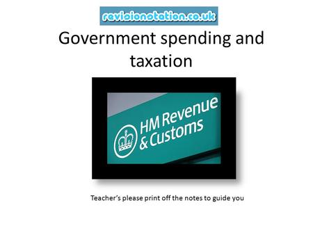 Government spending and taxation Teacher's please print off the notes to guide you.