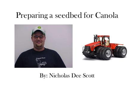 Preparing a seedbed for Canola By: Nicholas Dee Scott.