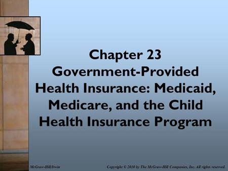 Chapter 23 Government-Provided Health Insurance: Medicaid, Medicare, and the Child Health Insurance Program Copyright © 2010 by The McGraw-Hill Companies,