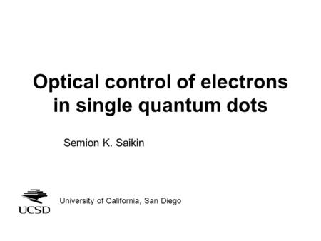 Optical control of electrons in single quantum dots Semion K. Saikin University of California, San Diego.