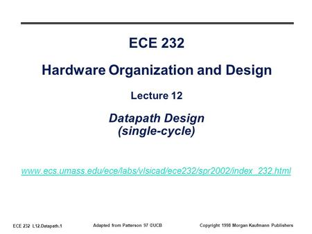 ECE 232 L12.Datapath.1 Adapted from Patterson 97 ©UCBCopyright 1998 Morgan Kaufmann Publishers ECE 232 Hardware Organization and Design Lecture 12 Datapath.