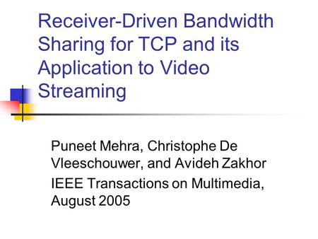 Receiver-Driven Bandwidth Sharing for TCP and its Application to Video Streaming Puneet Mehra, Christophe De Vleeschouwer, and Avideh Zakhor IEEE Transactions.