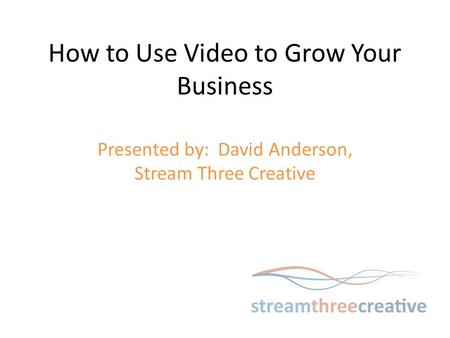 How to Use Video to Grow Your Business Presented by: David Anderson, Stream Three Creative.