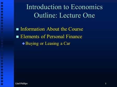 Llad Phillips1 Introduction to Economics Outline: Lecture One Information About the Course Information About the Course Elements of Personal Finance Elements.