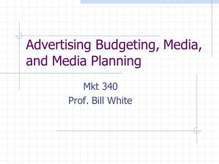 Advertising Budgeting, Media, and Media Planning Mkt 340 Prof. Bill White.