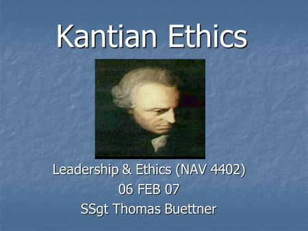 Kantian Ethics Leadership & Ethics (NAV 4402) 06 FEB 07 SSgt Thomas Buettner.