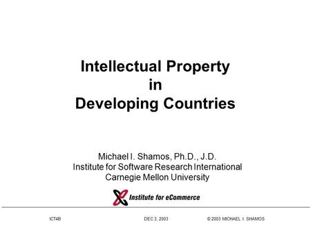 ICT4B DEC 3, 2003 © 2003 MICHAEL I. SHAMOS Intellectual Property in Developing Countries Michael I. Shamos, Ph.D., J.D. Institute for Software Research.