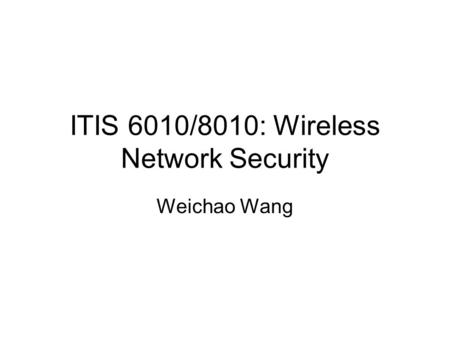 ITIS 6010/8010: Wireless Network Security Weichao Wang.