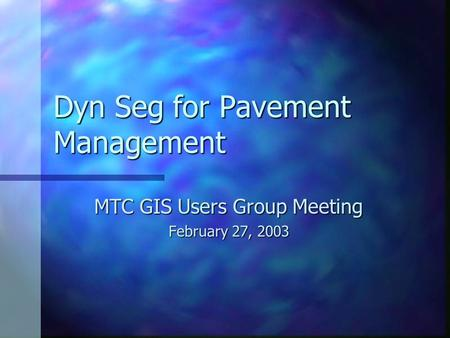 Dyn Seg for Pavement Management MTC GIS Users Group Meeting February 27, 2003.
