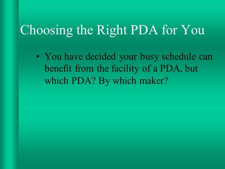 Choosing the Right PDA for You You have decided your busy schedule can benefit from the facility of a PDA, but which PDA? By which maker?