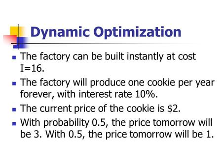 Dynamic Optimization The factory can be built instantly at cost I=16. The factory will produce one cookie per year forever, with interest rate 10%. The.