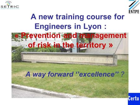 1 A new training course for Engineers in Lyon : « Prevention and management of risk in the territory » A way forward ''excellence'' ?