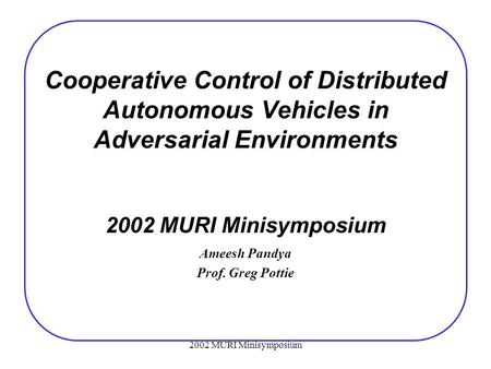 2002 MURI Minisymposium Cooperative Control of Distributed Autonomous Vehicles in Adversarial Environments 2002 MURI Minisymposium Ameesh Pandya Prof.