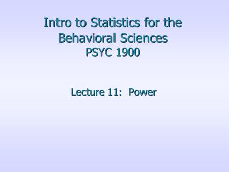 Intro to Statistics for the Behavioral Sciences PSYC 1900 Lecture 11: Power.