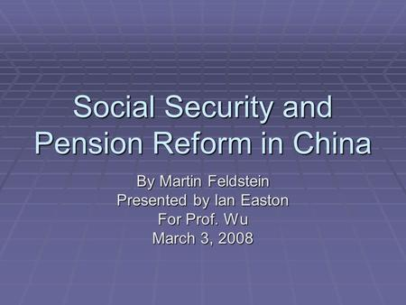 Social Security and Pension Reform in China By Martin Feldstein Presented by Ian Easton For Prof. Wu March 3, 2008.