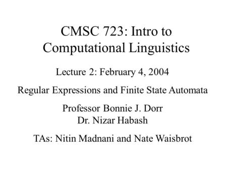 CMSC 723: Intro to Computational Linguistics Lecture 2: February 4, 2004 Regular Expressions and Finite State Automata Professor Bonnie J. Dorr Dr. Nizar.