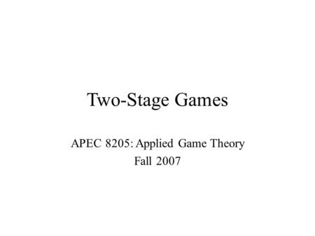 Two-Stage Games APEC 8205: Applied Game Theory Fall 2007.