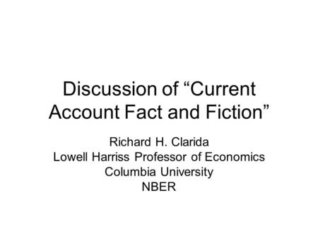 "Discussion of ""Current Account Fact and Fiction"" Richard H. Clarida Lowell Harriss Professor of Economics Columbia University NBER."