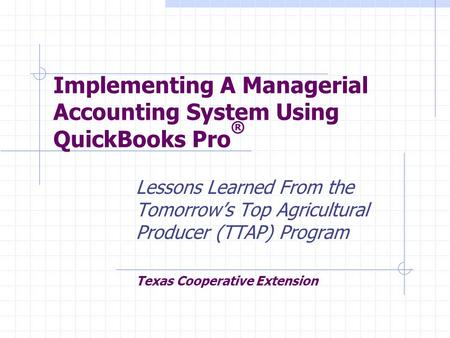 Implementing A Managerial Accounting System Using QuickBooks Pro ® Lessons Learned From the Tomorrow's Top Agricultural Producer (TTAP) Program Texas Cooperative.