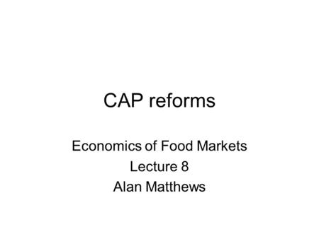 CAP reforms Economics of Food Markets Lecture 8 Alan Matthews.