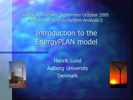 Introduction to the EnergyPLAN model Henrik Lund Aalborg University Denmark Aalborg University, September October 2005 PhD-course: Energy System Analysis.