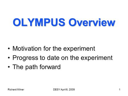 Richard MilnerDESY April 6, 20091 OLYMPUS Overview Motivation for the experiment Progress to date on the experiment The path forward.