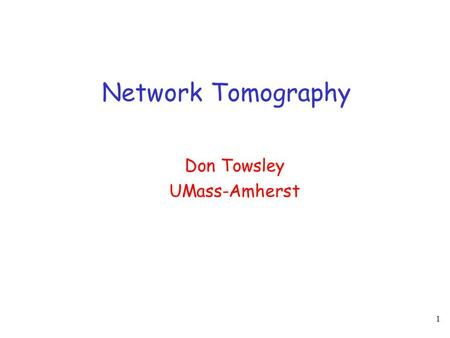 1 Network Tomography Don Towsley UMass-Amherst. 2 Network Tomography - I Goal: obtain detailed picture of a network/internet from end-to-end views  infer.