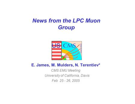 US News from the LPC Muon Group E. James, M. Mulders, N. Terentiev* CMS EMU Meeting University of California, Davis Feb 25 - 26, 2005.