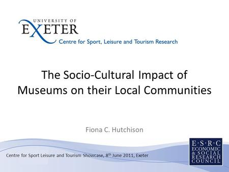 The Socio-Cultural Impact of Museums on their Local Communities Fiona C. Hutchison Centre for Sport Leisure and Tourism Showcase, 8 th June 2011, Exeter.
