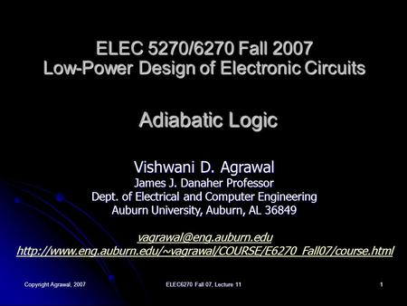 Copyright Agrawal, 2007 ELEC6270 Fall 07, Lecture 11 1 ELEC 5270/6270 Fall 2007 Low-Power Design of Electronic Circuits Adiabatic Logic Vishwani D. Agrawal.