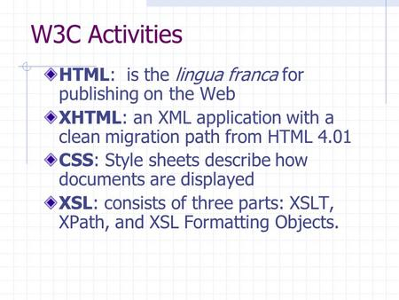 W3C Activities HTML: is the lingua franca for publishing on the Web XHTML: an XML application with a clean migration path from HTML 4.01 CSS: Style sheets.