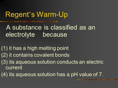 Regent ' s Warm-Up A substance is classified as an electrolyte because (1) it has a high melting point (2) it contains covalent bonds (3) its aqueous.