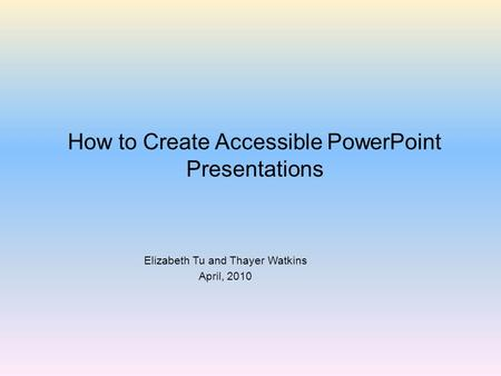 How to Create Accessible PowerPoint Presentations Elizabeth Tu and Thayer Watkins April, 2010.