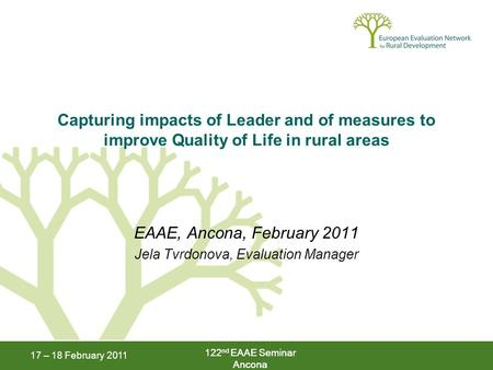 122 nd EAAE Seminar Ancona 17 – 18 February 2011 122 nd EAAE Seminar Ancona Capturing impacts of Leader and of measures to improve Quality of Life in rural.